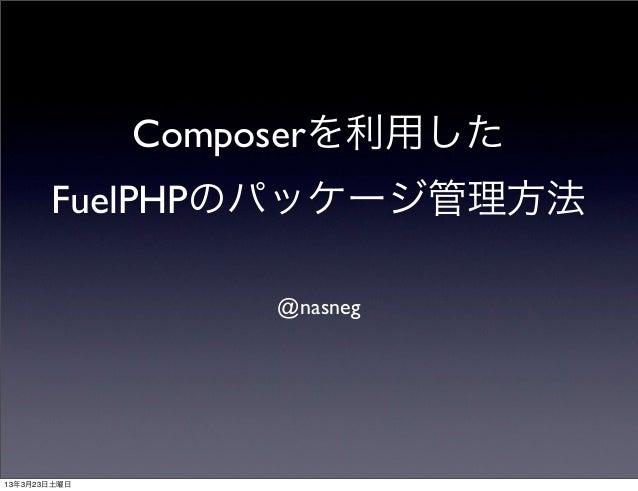 Composerを利用した       FuelPHPのパッケージ管理方法                   @nasneg13年3月23日土曜日