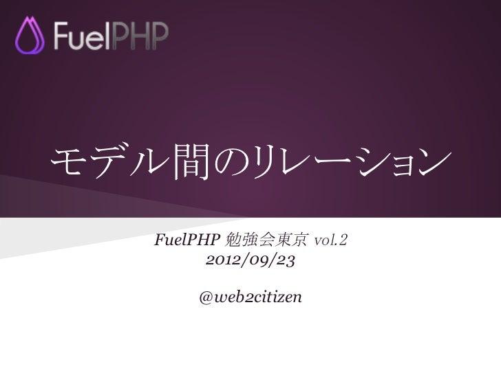 モデル間のリレーション  FuelPHP 勉強会東京 vol.2        2012/09/23      @web2citizen