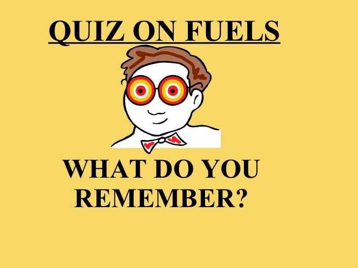 WHAT DO YOU REMEMBER? QUIZ ON FUELS