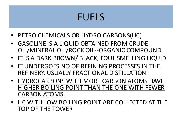 FUELS • PETRO CHEMICALS OR HYDRO CARBONS(HC) • GASOLINE IS A LIQUID OBTAINED FROM CRUDE OIL/MINERAL OIL/ROCK OIL--ORGANIC ...
