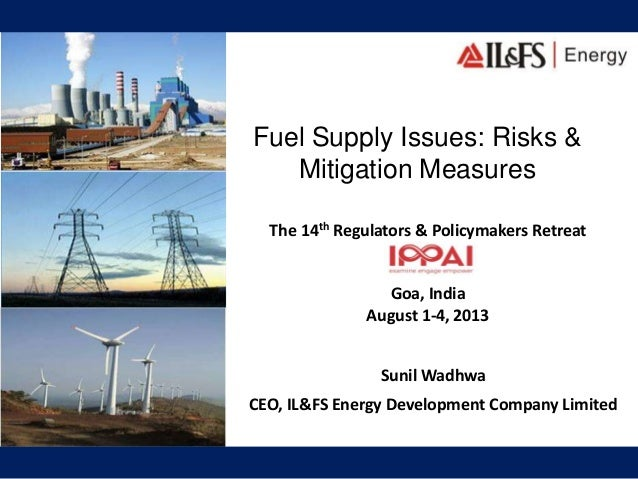 Fuel Supply Issues: Risks & Mitigation Measures The 14th Regulators & Policymakers Retreat Goa, India August 1-4, 2013 Sun...