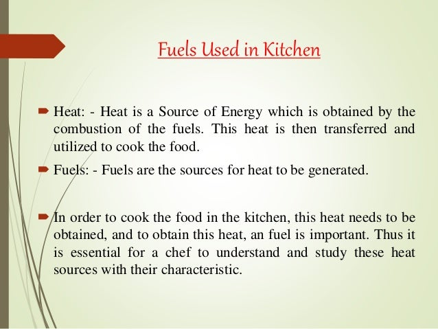 Fuels Used in Kitchen  Heat: - Heat is a Source of Energy which is obtained by the combustion of the fuels. This heat is ...