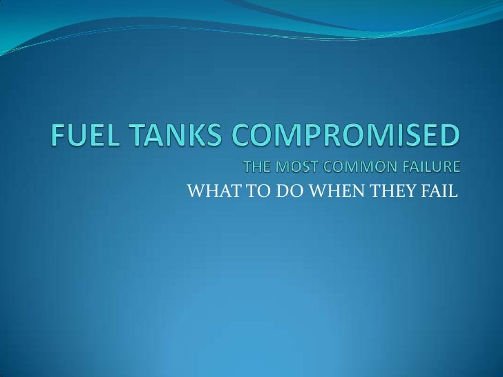 FUEL TANKS COMPROMISEDTHE MOST COMMON FAILURE<br />WHAT TO DO WHEN THEY FAIL<br />