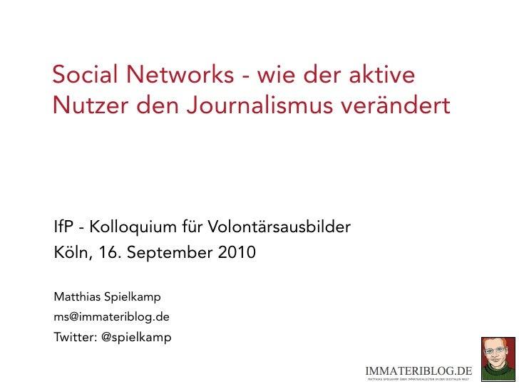 Social Networks - wie der aktive Nutzer den Journalismus verändert    IfP - Kolloquium für Volontärsausbilder Köln, 16. Se...