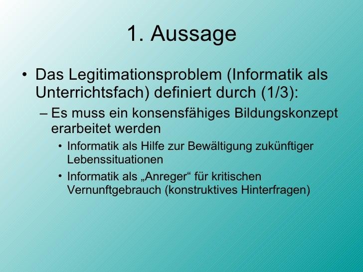 1. Aussage <ul><li>Das Legitimationsproblem (Informatik als Unterrichtsfach) definiert durch (1/3): </li></ul><ul><ul><li>...