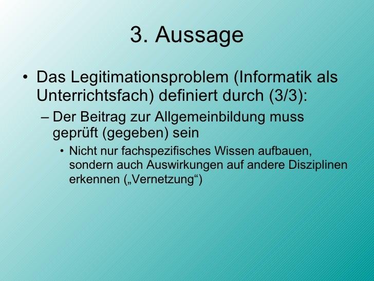 3. Aussage <ul><li>Das Legitimationsproblem (Informatik als Unterrichtsfach) definiert durch (3/3): </li></ul><ul><ul><li>...