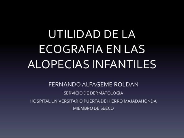 UTILIDAD DE LA ECOGRAFIA EN LAS ALOPECIAS INFANTILES FERNANDO ALFAGEME ROLDAN SERVICIO DE DERMATOLOGIA HOSPITAL UNIVERSITA...