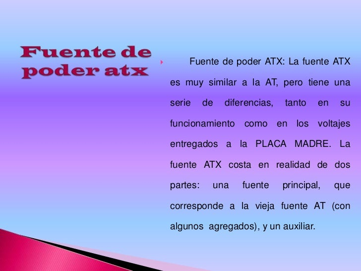        Fuente de poder ATX: La fuente ATX    es muy similar a la AT, pero tiene una    serie     de   diferencias,   tant...