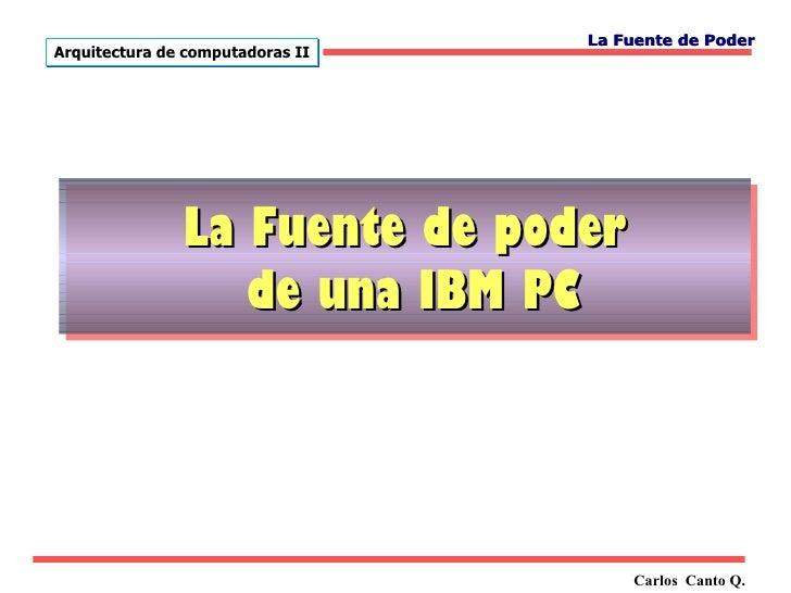 La Fuente de PoderArquitectura de computadoras II               La Fuente de poder                  de una IBM PC         ...