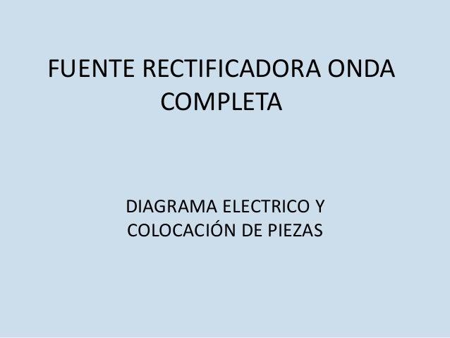 FUENTE RECTIFICADORA ONDA COMPLETA DIAGRAMA ELECTRICO Y COLOCACIÓN DE PIEZAS