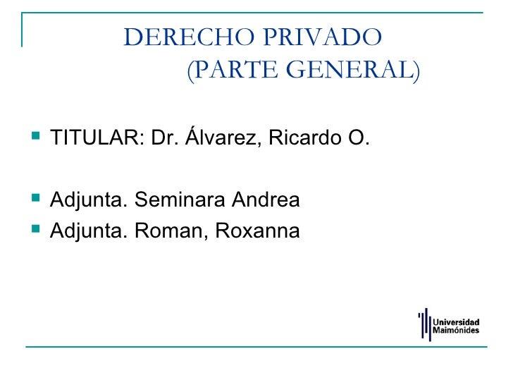 DERECHO PRIVADO              (PARTE GENERAL)   TITULAR: Dr. Álvarez, Ricardo O.   Adjunta. Seminara Andrea   Adjunta. R...