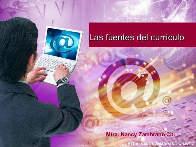 MTRA. NANCY ZAMBRANO CHÁVEZ Las fuentes del currículoLas fuentes del currículo Mtra. Nancy Zambrano Ch.