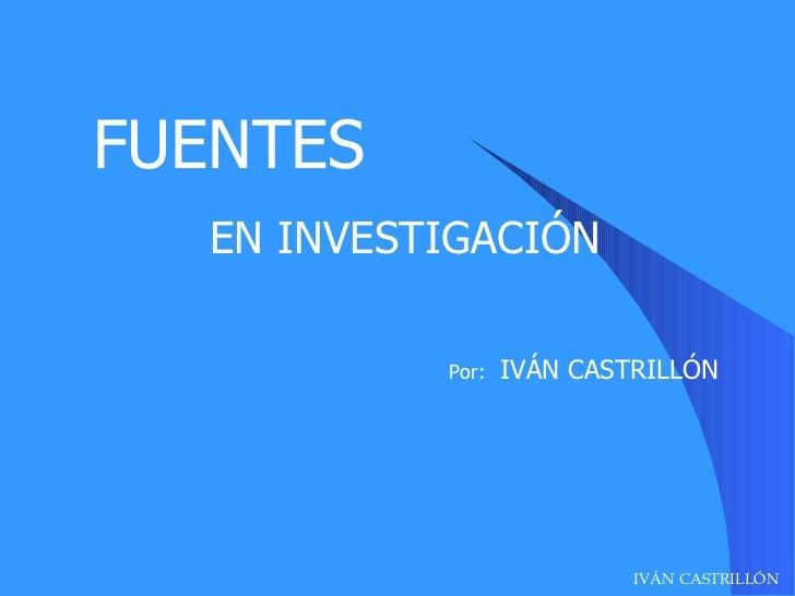 FUENTES   EN INVESTIGACIÓN Por:   IVÁN CASTRILLÓN IVÁN CASTRILLÓN