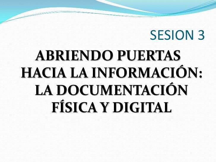 SESION 3<br />ABRIENDO PUERTAS HACIA LA INFORMACIÓN: LA DOCUMENTACIÓN FÍSICA Y DIGITAL<br />
