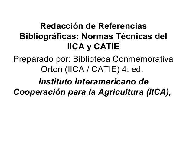 Redacción de Referencias Bibliográficas: Normas Técnicas del IICA y CATIE Preparado por: Biblioteca Conmemorativa Orton (I...