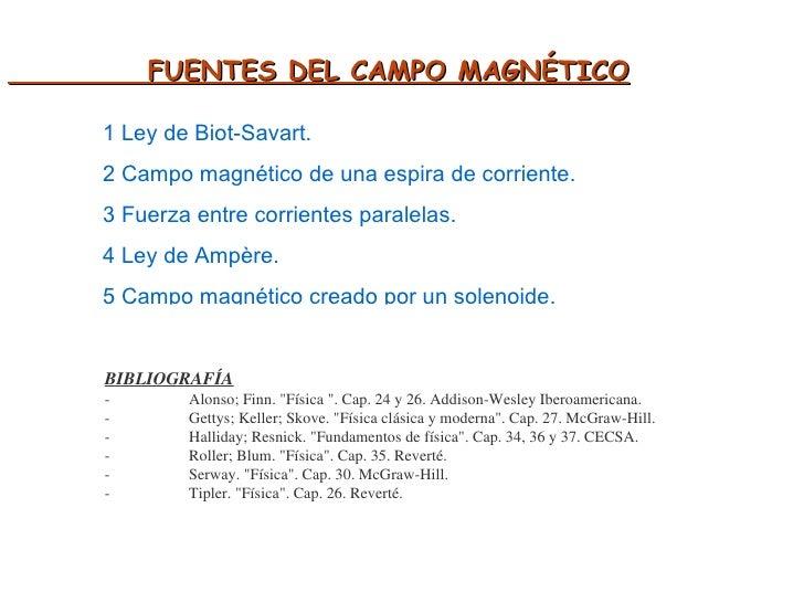 FUENTES DEL CAMPO MAGNÉTICO 1 Ley de Biot-Savart. 2 Campo magnético de una espira de corriente. 3 Fuerza entre corrientes ...
