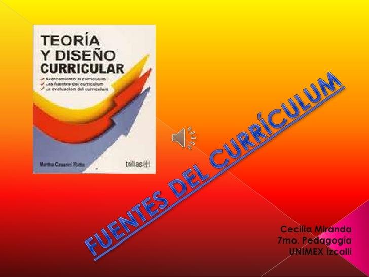 FUENTES DEL CURRÍCULUM<br />Cecilia Miranda<br />7mo. Pedagogía<br />UNIMEX Izcalli<br />