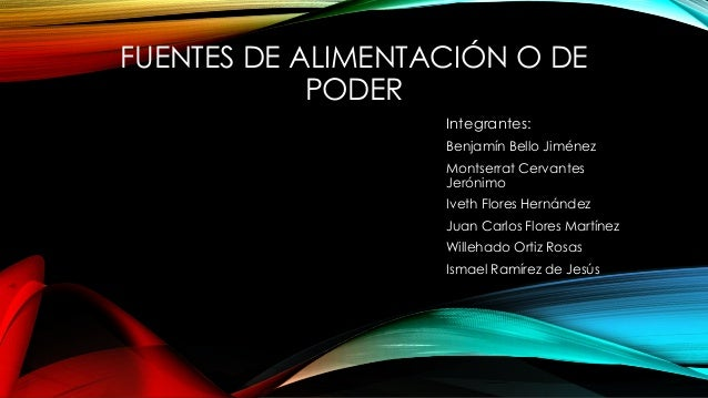 FUENTES DE ALIMENTACIÓN O DE PODER Integrantes: Benjamín Bello Jiménez Montserrat Cervantes Jerónimo Iveth Flores Hernánde...