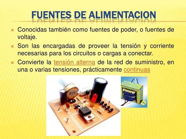 FUENTES DE ALIMENTACION<br />Conocidas también como fuentes de poder, o fuentes de voltaje.<br />Son las encargadas de pro...