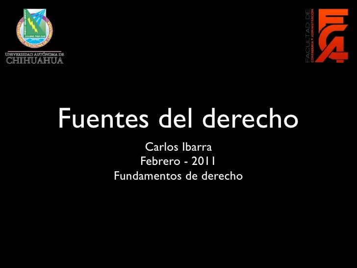 Fuentes del derecho         Carlos Ibarra        Febrero - 2011    Fundamentos de derecho