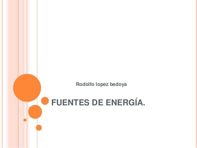 FUENTES DE ENERGÍA. Rodolfo lopez bedoya