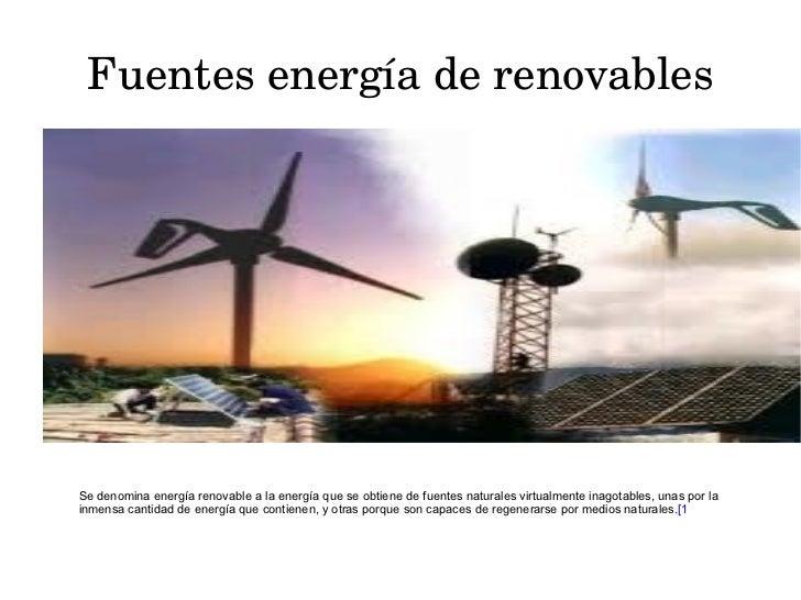 Fuentes energía de renovables Se denomina energía renovable a la energía que se obtiene de fuentes naturales virtualmente ...