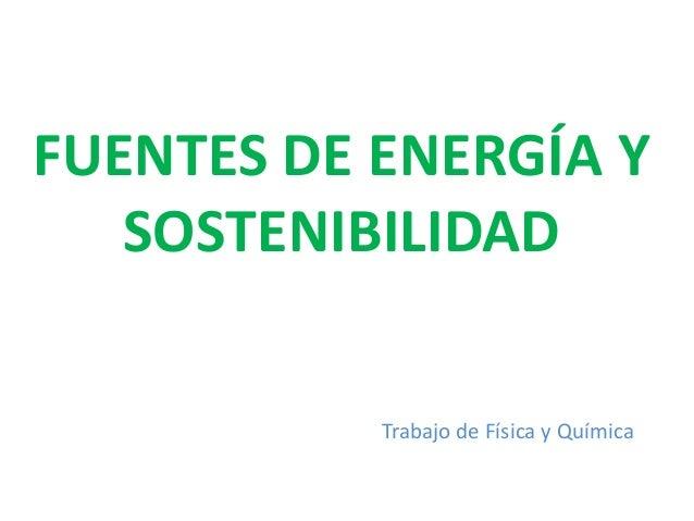 FUENTES DE ENERGÍA Y   SOSTENIBILIDAD           Trabajo de Física y Química