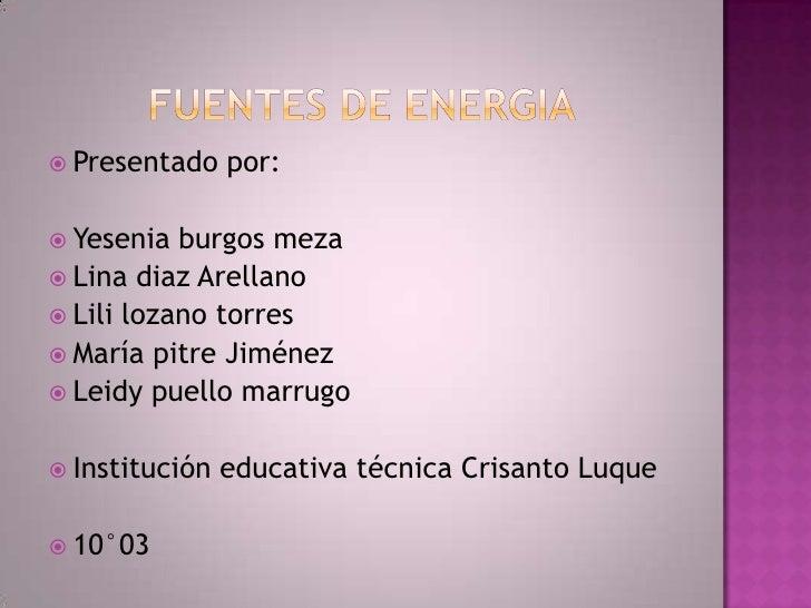 Fuentes de energia<br />Presentado por:<br />Yesenia burgos meza<br />Lina diaz Arellano<br />Lili lozano torres<br />Marí...