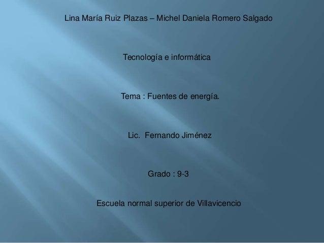 Lina María Ruiz Plazas – Michel Daniela Romero SalgadoTecnología e informáticaTema : Fuentes de energía.Lic. Fernando Jimé...