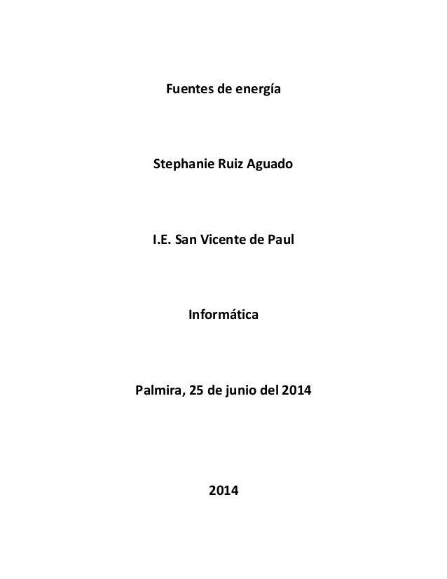 Fuentes de energía Stephanie Ruiz Aguado I.E. San Vicente de Paul Informática Palmira, 25 de junio del 2014 2014