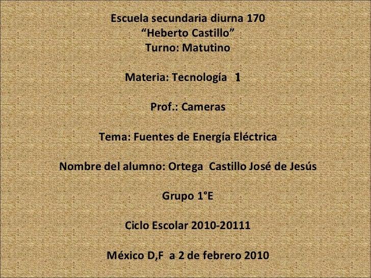 "Escuela secundaria diurna 170 "" Heberto Castillo"" Turno: Matutino Materia: Tecnología  1  Prof.: Cameras Tema: Fuentes de ..."