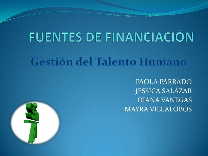 FUENTES DE FINANCIACIÓN <br />Gestión del Talento Humano<br />PAOLA PARRADO<br />JESSICA SALAZAR<br />DIANA VANEGAS<br />M...