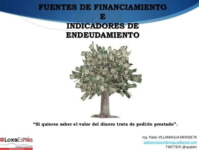 """FUENTES DE FINANCIAMIENTO              E       INDICADORES DE       ENDEUDAMIENTO""""Si quieres saber el valor del dinero tra..."""