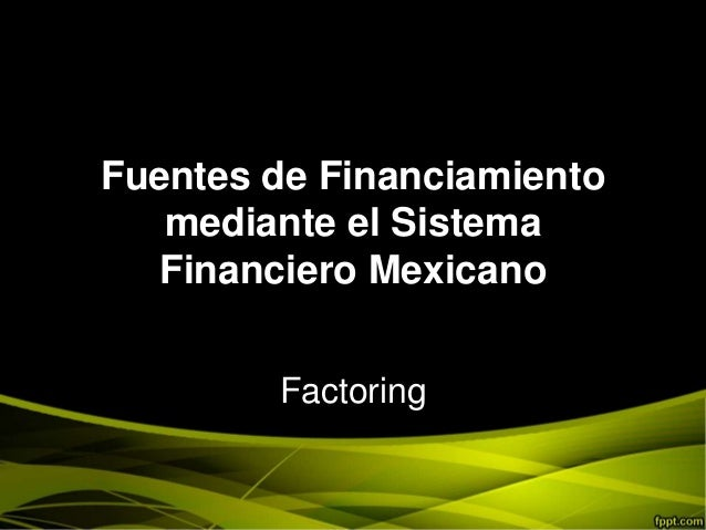 Fuentes de Financiamiento mediante el Sistema Financiero Mexicano Factoring