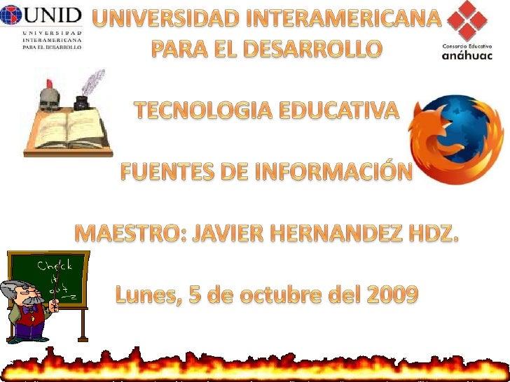UNIVERSIDAD INTERAMERICANA<br />PARA EL DESARROLLO<br />TECNOLOGIA EDUCATIVA<br />FUENTES DE INFORMACIÓN<br />MAESTRO: JAV...