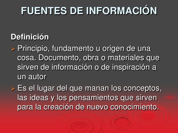 FUENTES DE INFORMACIÓN<br />Definición<br />Principio, fundamento u origen de una cosa. Documento, obra o materiales que s...