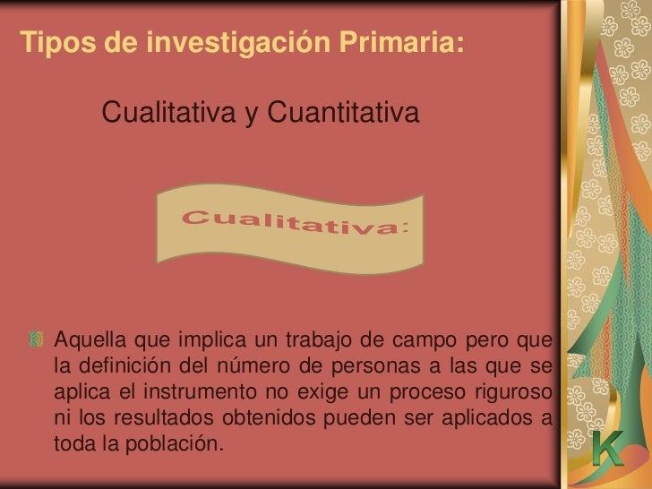 Tipos de investigación Primaria:      Cualitativa y Cuantitativa  Aquella que implica un trabajo de campo pero que  la def...