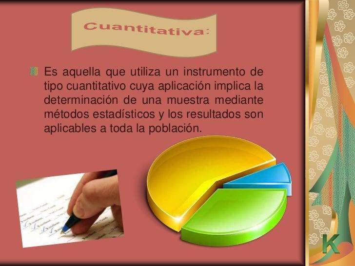 Es aquella que utiliza un instrumento detipo cuantitativo cuya aplicación implica ladeterminación de una muestra mediantem...