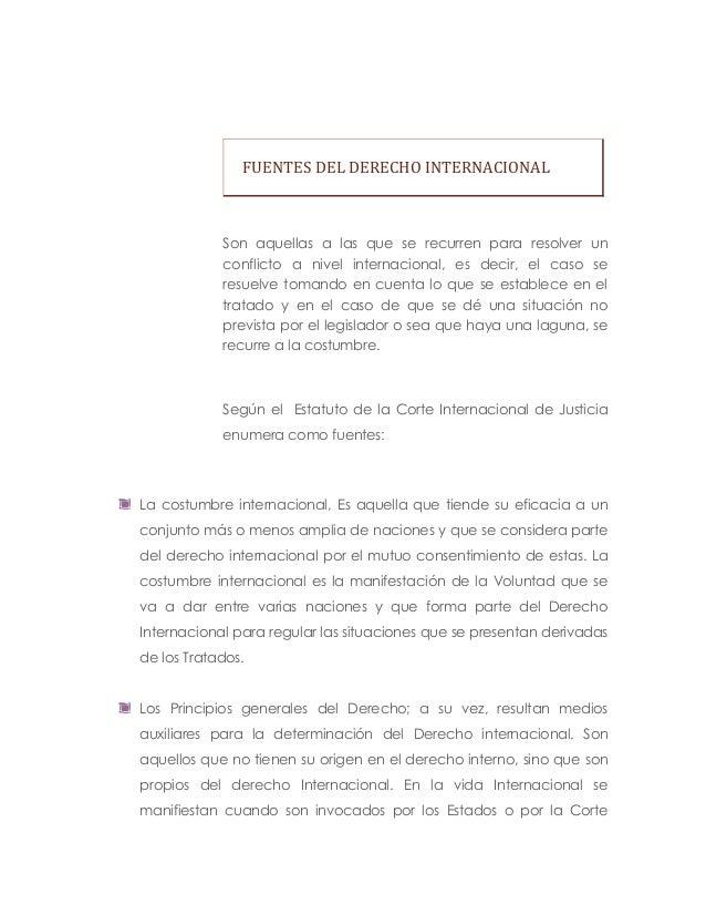 FUENTES DEL DERECHO INTERNACIONALSon aquellas a las que se recurren para resolver unconflicto a nivel internacional, es de...