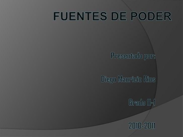 FUENTES DE PODER<br />Presentado por:<br />Diego Mauricio Rios<br />Grado 11-1<br />2010-2011<br />
