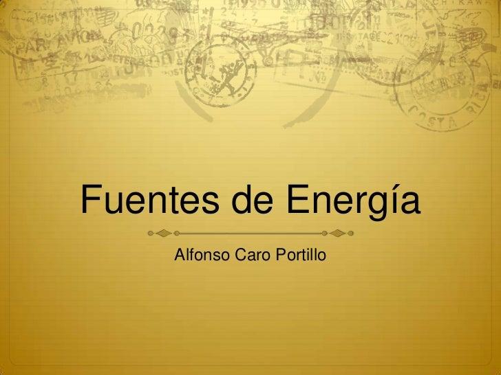 Fuentes de Energía<br />Alfonso Caro Portillo<br />