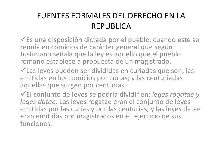 FUENTES FORMALES DEL DERECHO EN LA REPUBLICA<br /><ul><li>Es una disposición dictada por el pueblo, cuando este se reunía ...