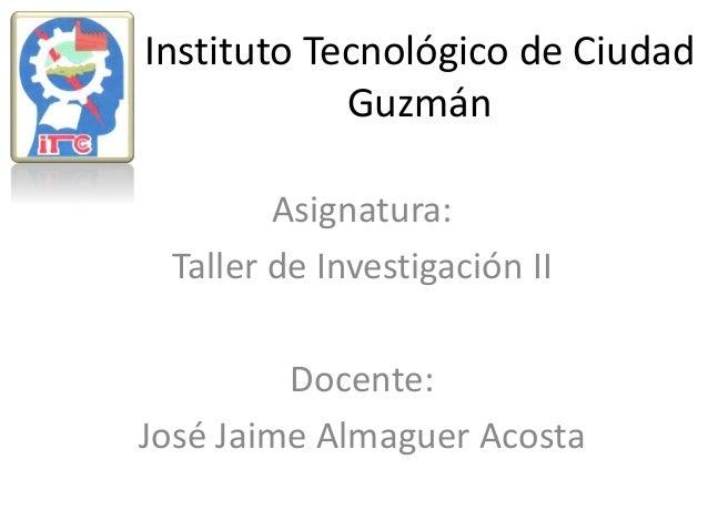 Instituto Tecnológico de Ciudad Guzmán Asignatura: Taller de Investigación II Docente: José Jaime Almaguer Acosta