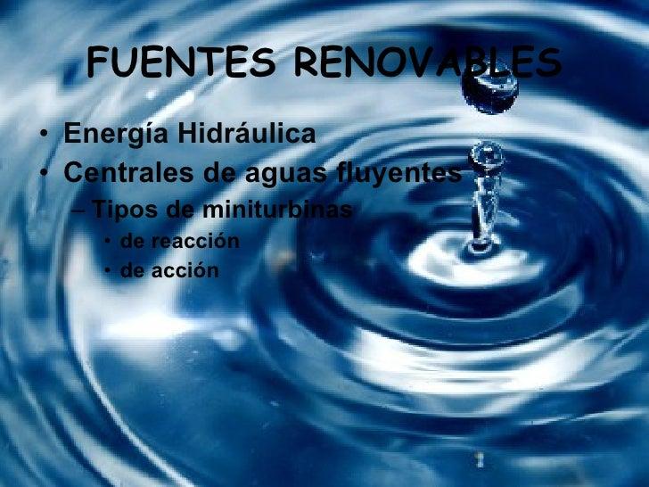 FUENTES RENOVABLES <ul><li>Energía Hidráulica  </li></ul><ul><li>Centrales de aguas fluyentes </li></ul><ul><ul><li>Tipos ...