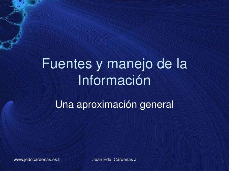 Fuentes y manejo de la Información<br />Una aproximación general<br />www.jedocardenas.es.tl<br />Juan Edo. Cárdenas J<br />