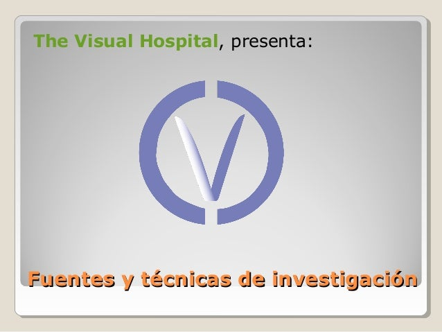 The Visual Hospital, presenta:  Fuentes y técnicas de investigación