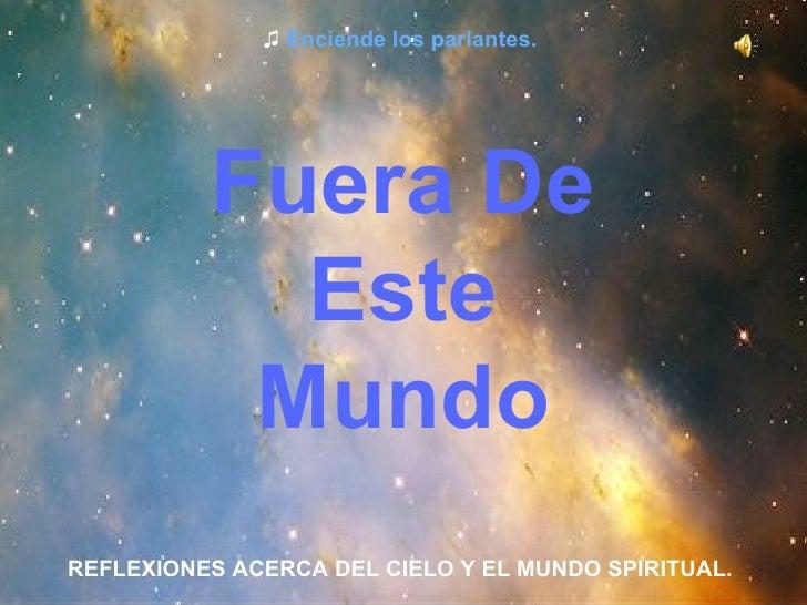 Fuera De Este Mundo REFLEXIONES ACERCA DEL CIELO Y EL MUNDO SPIRITUAL. ♫  Enciende los parlantes.