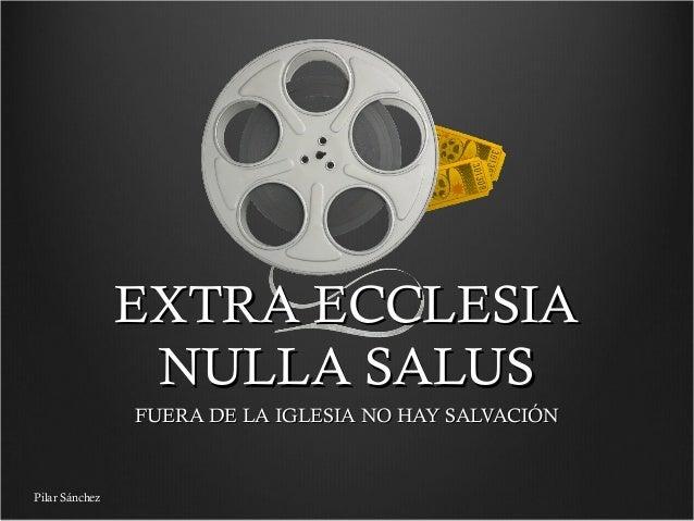 EXTRA ECCLESIA NULLA SALUS FUERA DE LA IGLESIA NO HAY SALVACIÓN  Pilar Sánchez