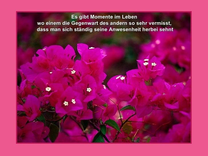 Es gibt Momente im Leben  wo einem die Gegenwart des andern so sehr vermisst,  dass man sich ständig seine Anwesenheit her...