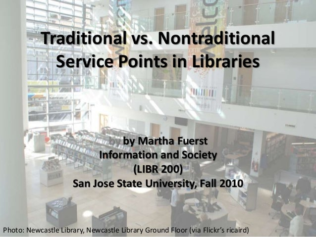 Traditional vs. Nontraditional Service Points in Libraries by by Martha Fuerst Information and Society (LIBR 200) San Jose...
